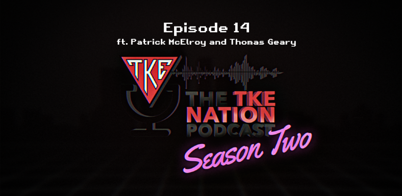 The TKE Nation Podcast | S2: E14 | Ft Patrick McElroy and Thomas Geary