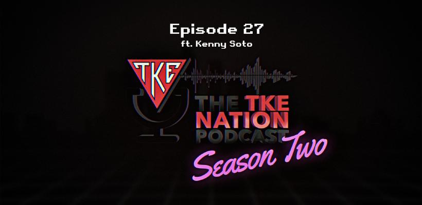 The TKE Nation Podcast | S2: E27 | Ft. Kenny Soto